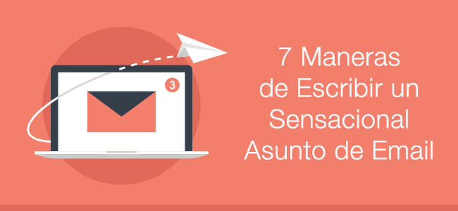 7 Maneras de Escribir un Sensacional Asunto de Email